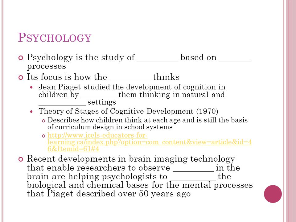 Psychology Psychology is the study of _________ based on _______ processes. Its focus is how the _________ thinks.