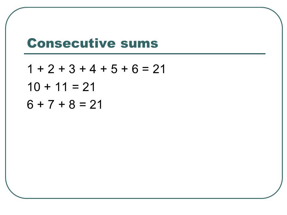 Consecutive sums 1 + 2 + 3 + 4 + 5 + 6 = 21 10 + 11 = 21