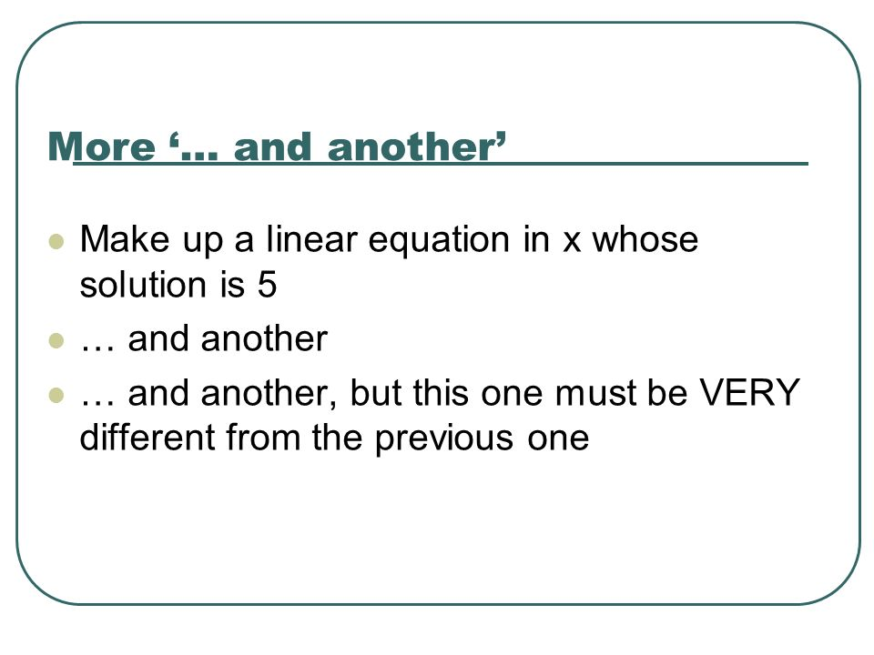 More '… and another' Make up a linear equation in x whose solution is 5. … and another.