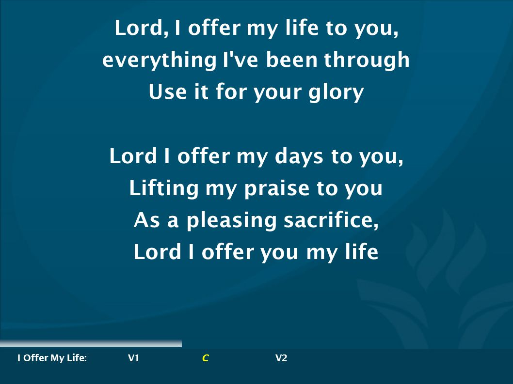 Lord, I offer my life to you, everything I ve been through