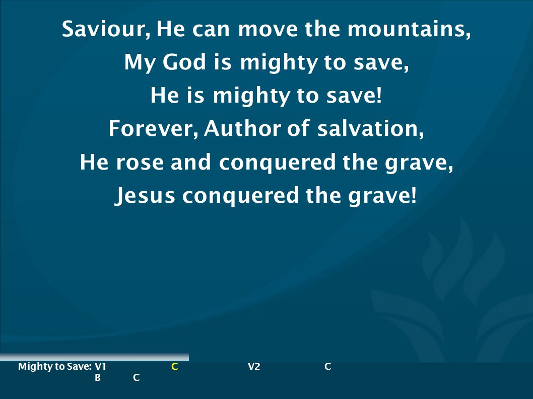 Saviour, He can move the mountains, My God is mighty to save,