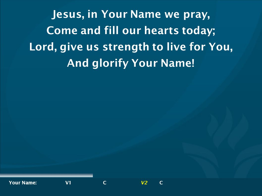 Jesus, in Your Name we pray, Come and fill our hearts today;