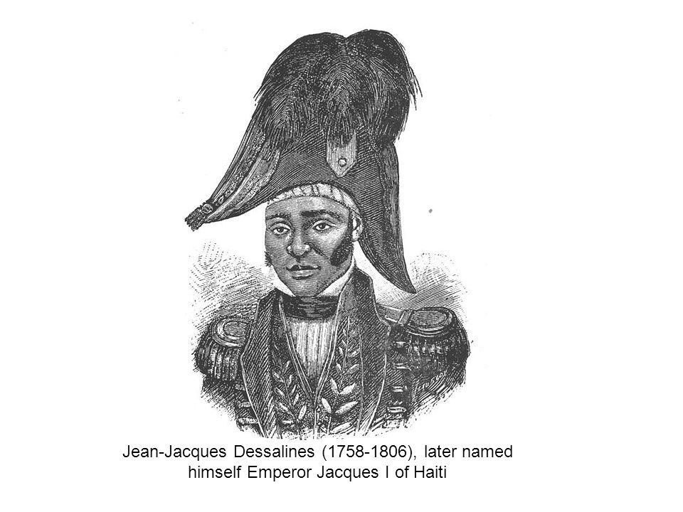Jean-Jacques Dessalines ( ), later named himself Emperor Jacques I of Haiti