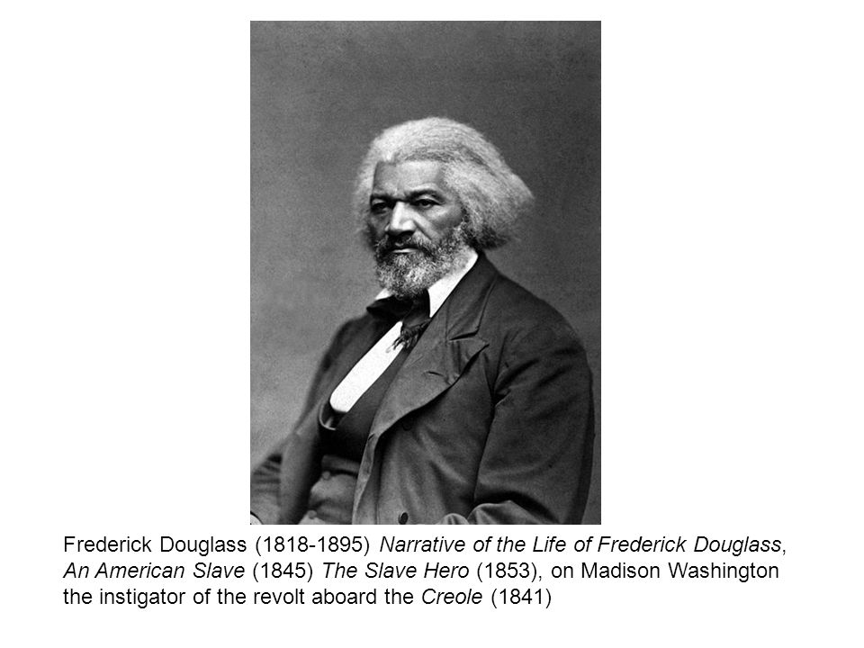 Frederick Douglass ( ) Narrative of the Life of Frederick Douglass, An American Slave (1845) The Slave Hero (1853), on Madison Washington the instigator of the revolt aboard the Creole (1841)