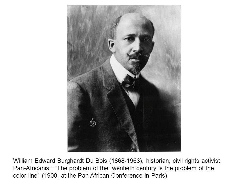 William Edward Burghardt Du Bois ( ), historian, civil rights activist, Pan-Africanist: The problem of the twentieth century is the problem of the color-line (1900, at the Pan African Conference in Paris)
