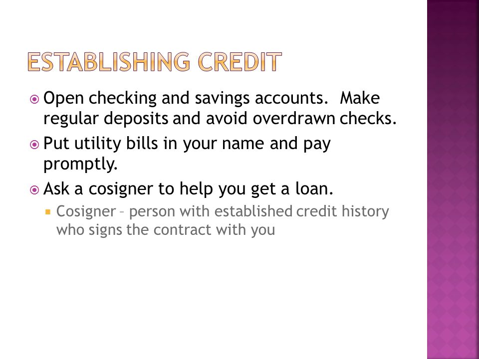 Establishing credit Open checking and savings accounts. Make regular deposits and avoid overdrawn checks.