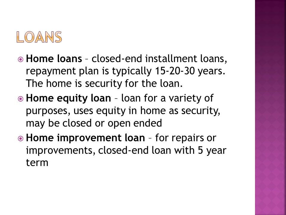 loans Home loans – closed-end installment loans, repayment plan is typically years. The home is security for the loan.