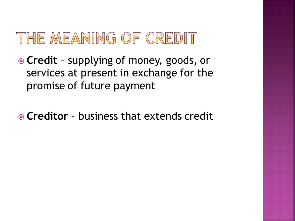 The Meaning of Credit Credit – supplying of money, goods, or services at present in exchange for the promise of future payment.