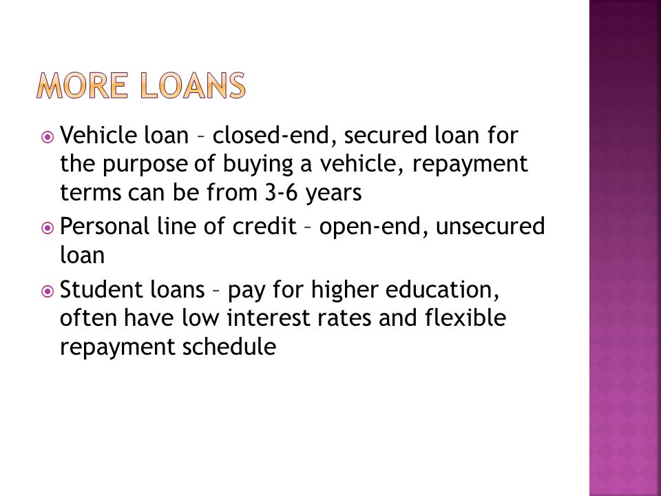More loans Vehicle loan – closed-end, secured loan for the purpose of buying a vehicle, repayment terms can be from 3-6 years.