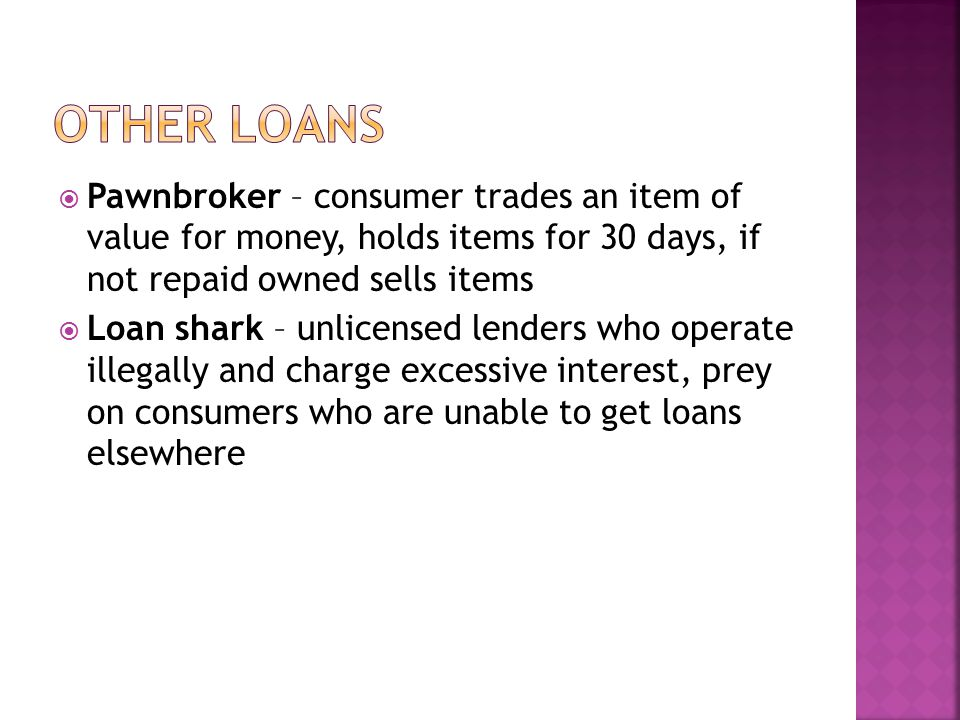 Other loans Pawnbroker – consumer trades an item of value for money, holds items for 30 days, if not repaid owned sells items.