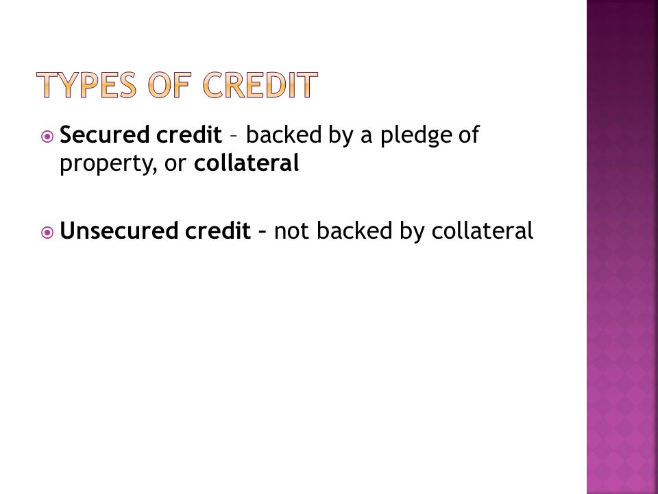 Types of credit Secured credit – backed by a pledge of property, or collateral.