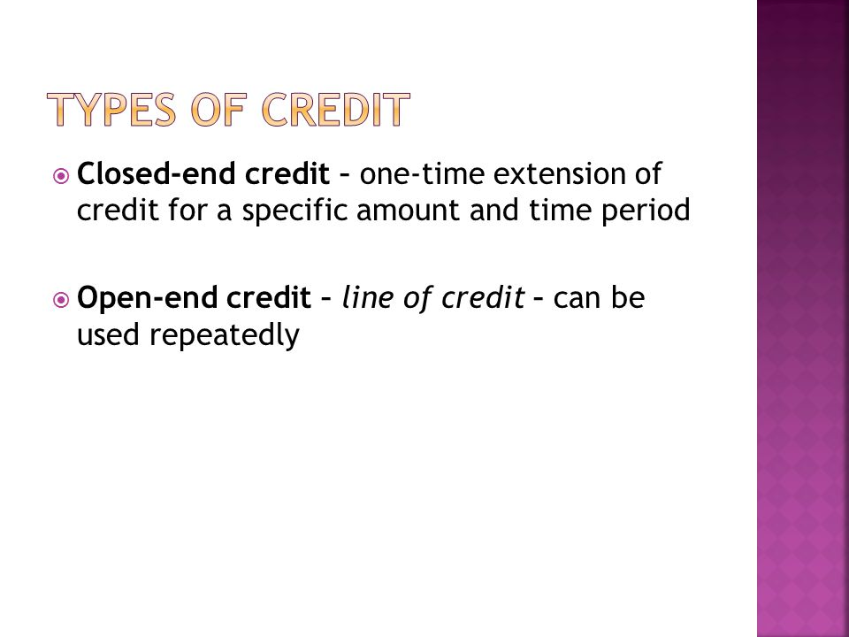 Types of credit Closed-end credit – one-time extension of credit for a specific amount and time period.