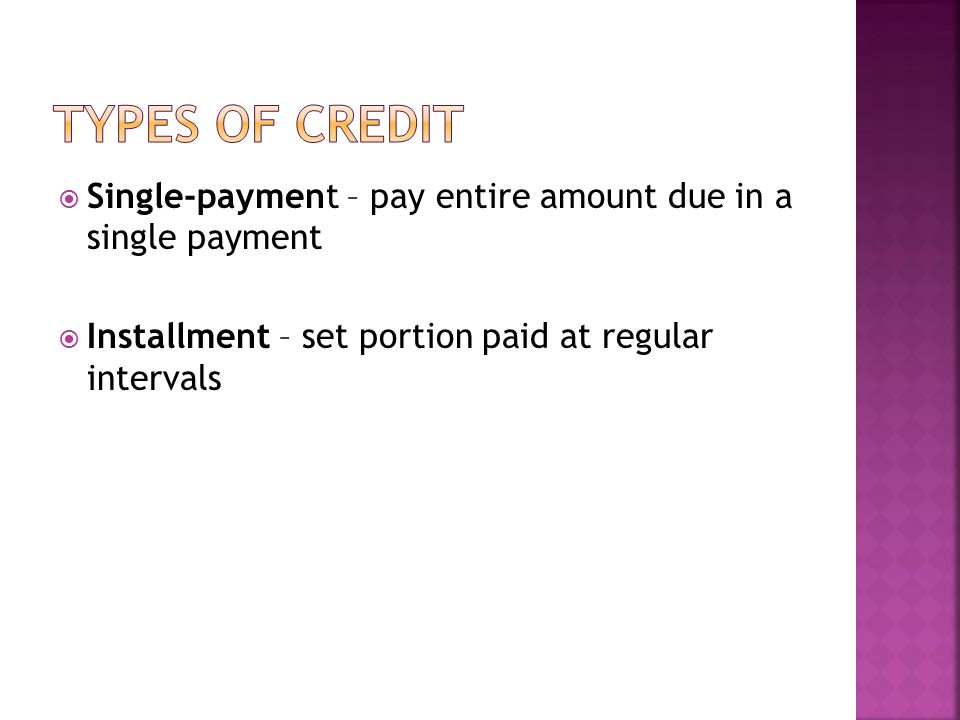 Types of credit Single-payment – pay entire amount due in a single payment.
