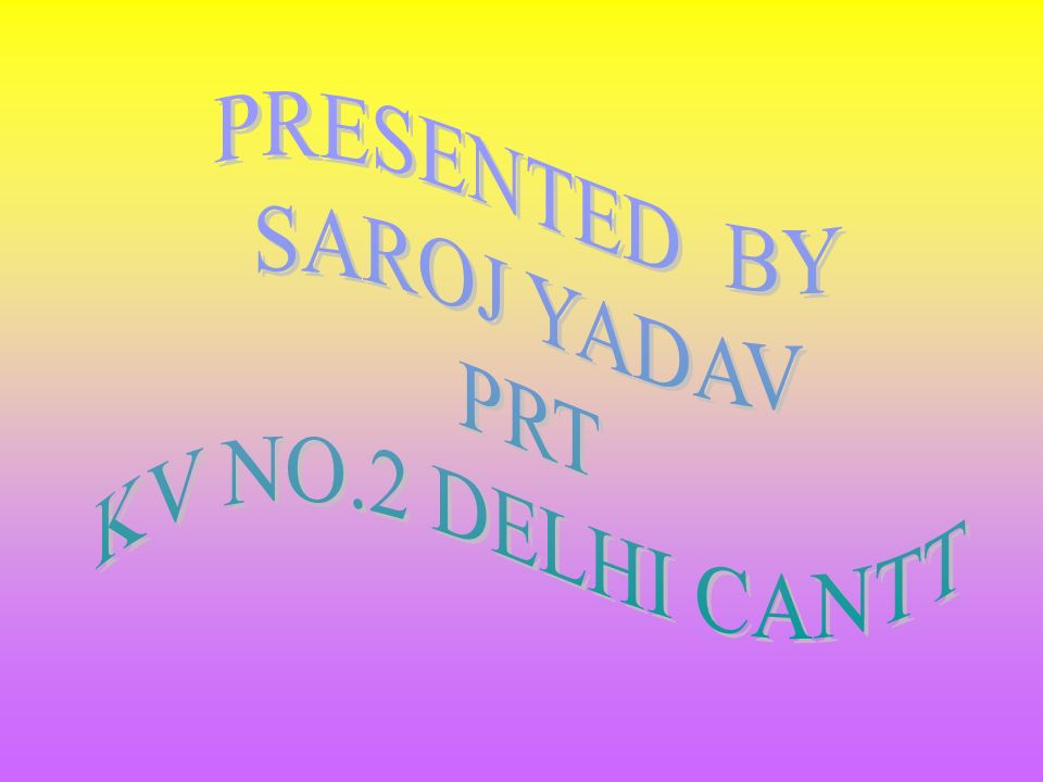 PRESENTED BY SAROJ YADAV PRT KV NO.2 DELHI CANTT