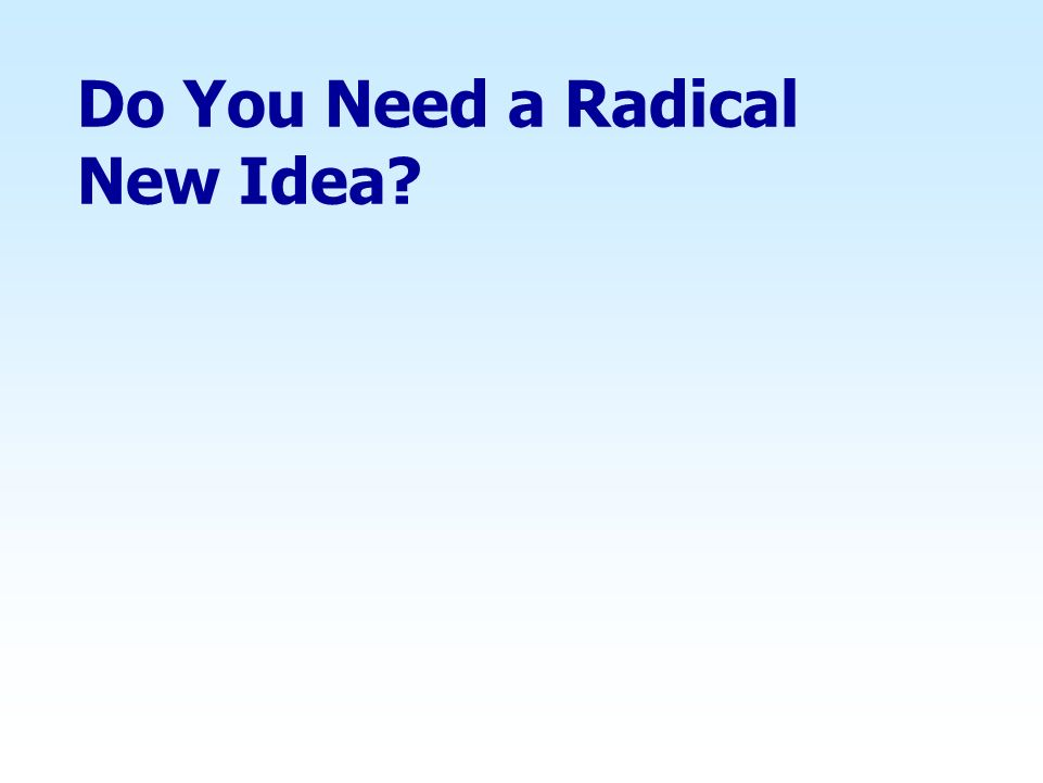 Do You Need a Radical New Idea