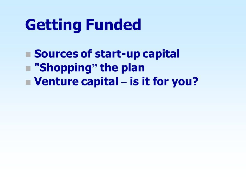 Getting Funded Sources of start-up capital Shopping the plan