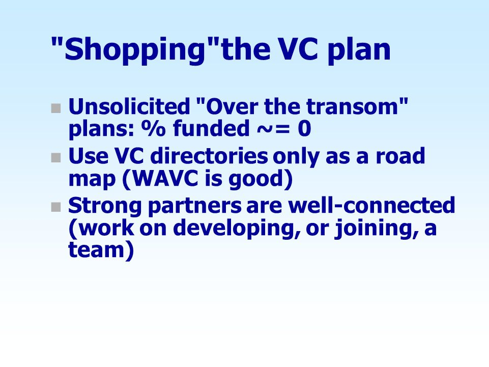 Shopping the VC plan Unsolicited Over the transom plans: % funded ~= 0. Use VC directories only as a road map (WAVC is good)