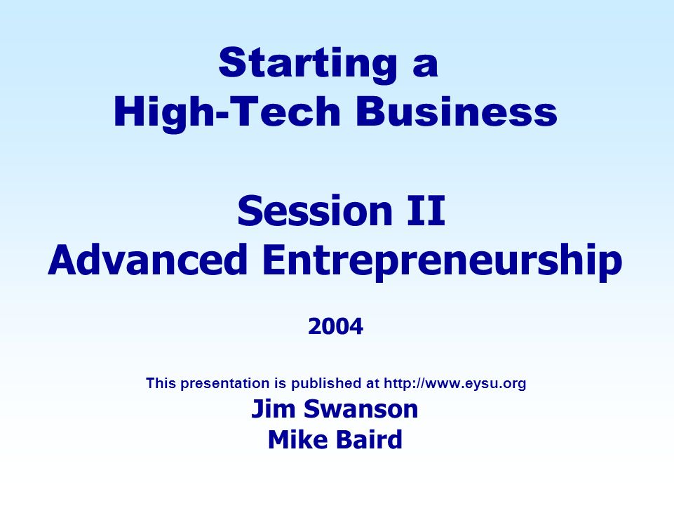 Starting a High-Tech Business Session II Advanced Entrepreneurship 2004 This presentation is published at   Jim Swanson Mike Baird