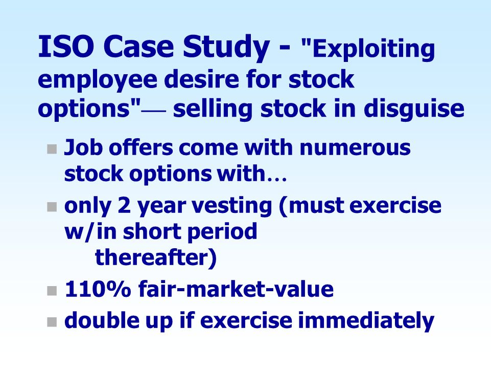 ISO Case Study - Exploiting employee desire for stock options — selling stock in disguise