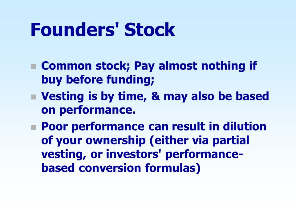Founders Stock Common stock; Pay almost nothing if buy before funding; Vesting is by time, & may also be based on performance.