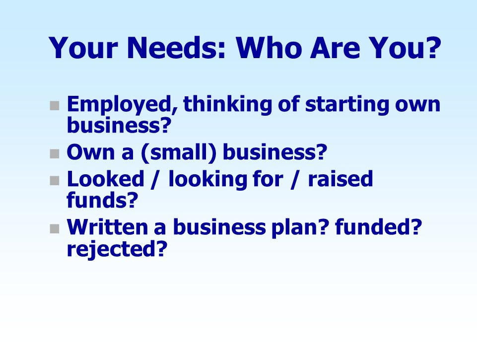 Your Needs: Who Are You Employed, thinking of starting own business