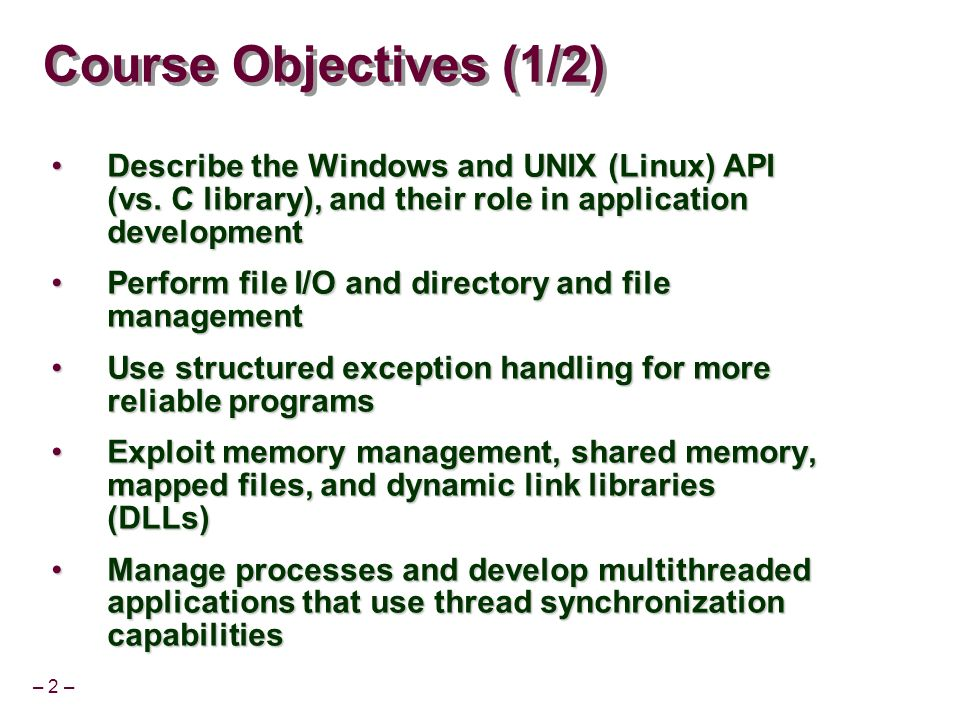 Course Objectives (1/2) Describe the Windows and UNIX (Linux) API (vs. C library), and their role in application development.