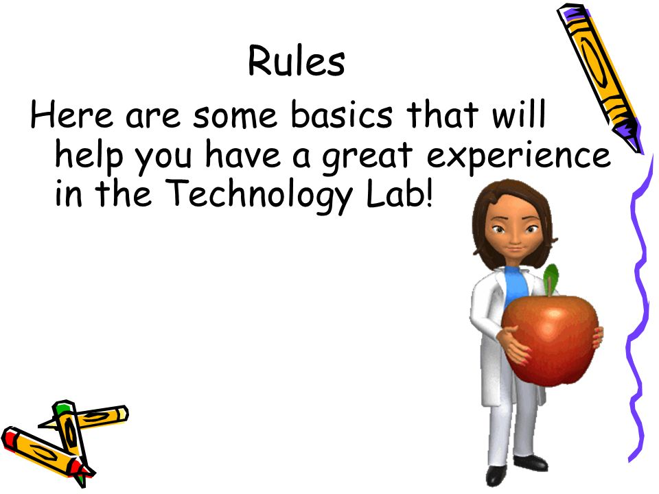 Rules Here are some basics that will help you have a great experience in the Technology Lab!