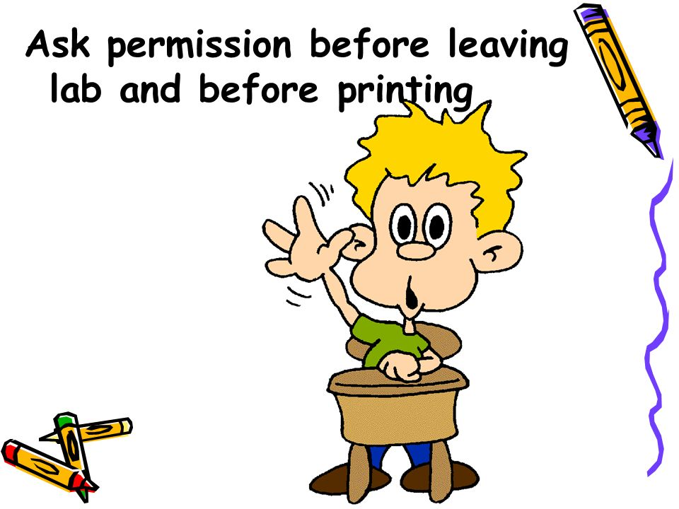 Ask permission before leaving lab and before printing