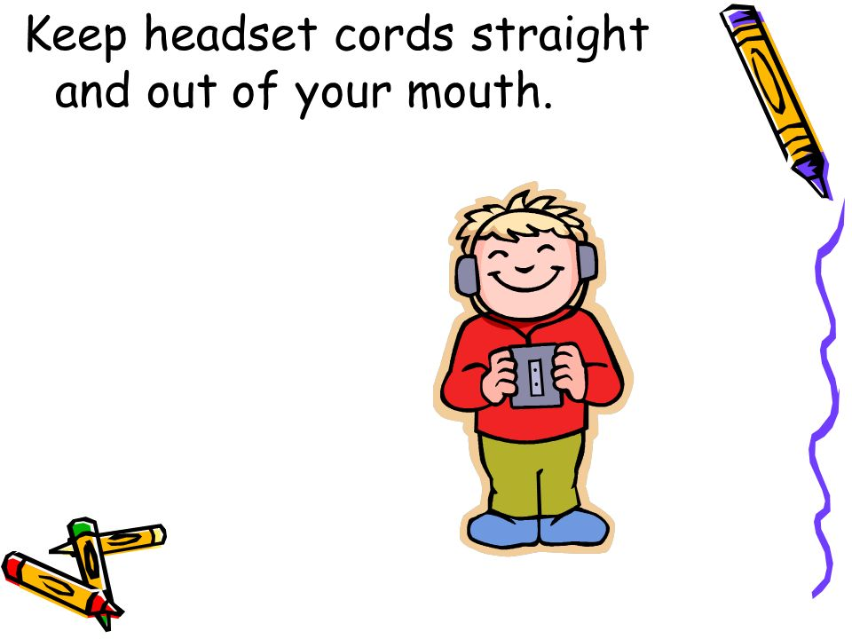 Keep headset cords straight and out of your mouth.