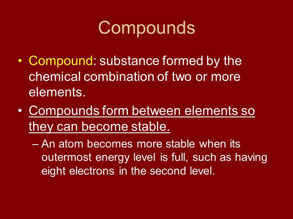 Compounds Compound: substance formed by the chemical combination of two or more elements. Compounds form between elements so they can become stable.