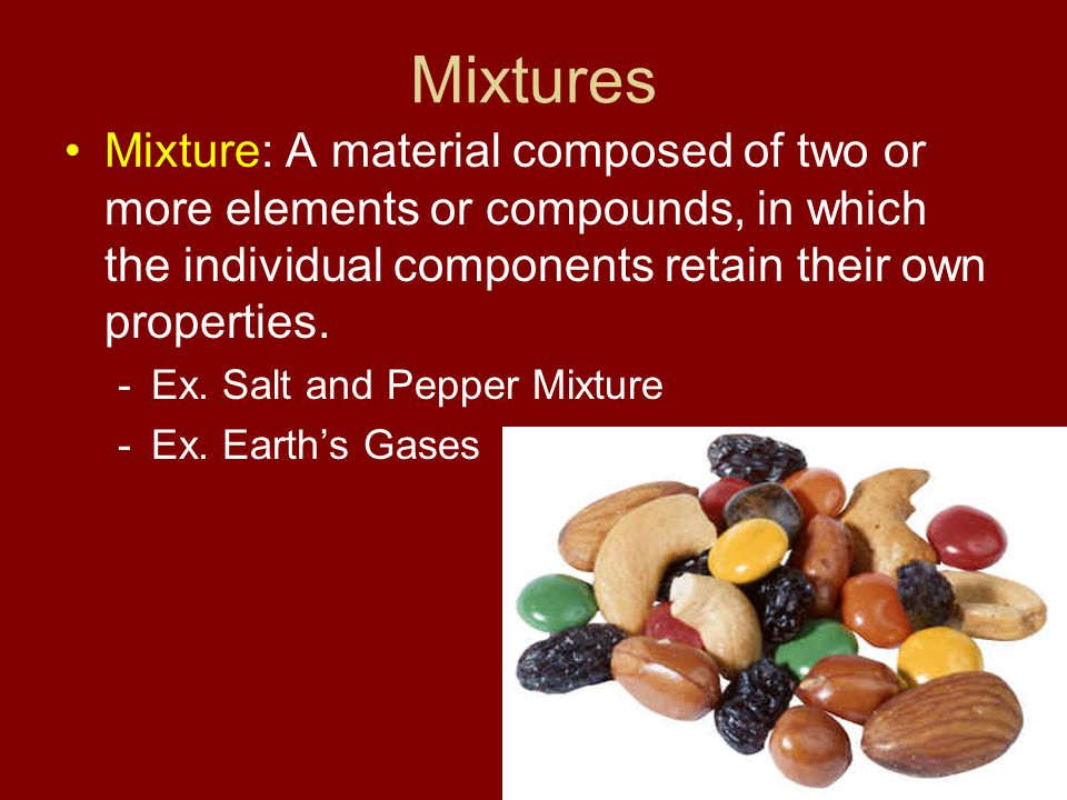 Mixtures Mixture: A material composed of two or more elements or compounds, in which the individual components retain their own properties.