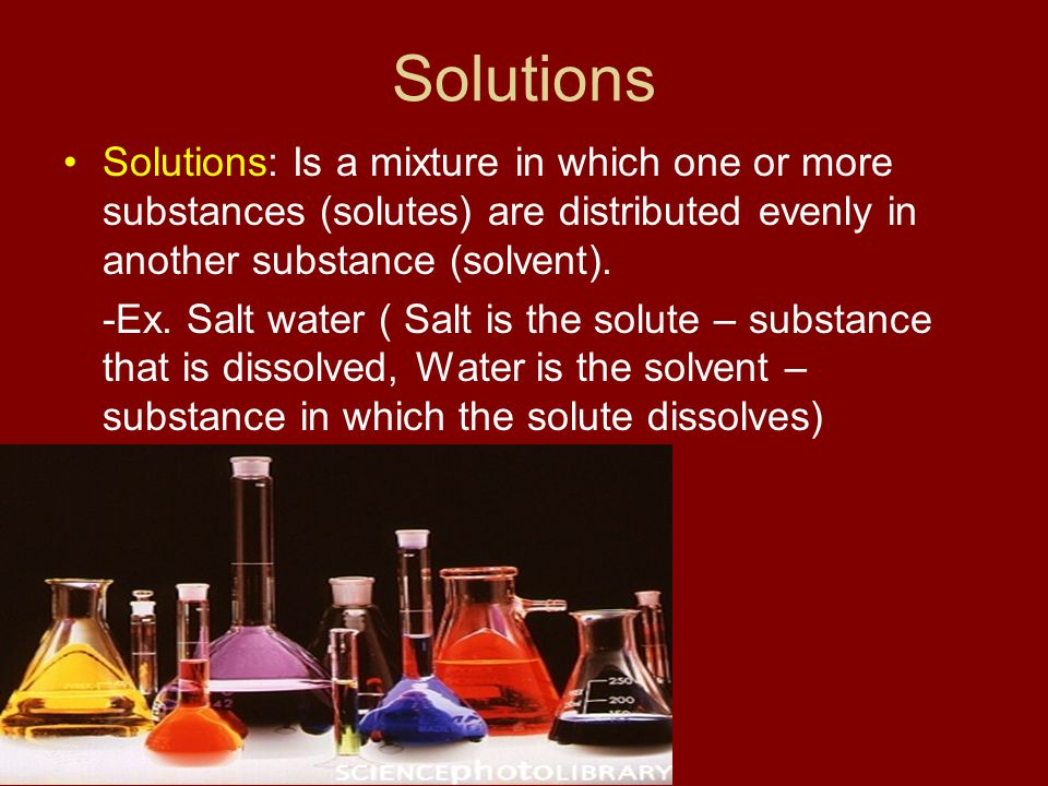 Solutions Solutions: Is a mixture in which one or more substances (solutes) are distributed evenly in another substance (solvent).