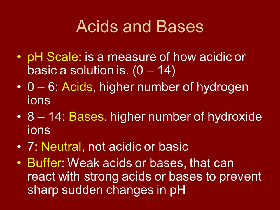 Acids and Bases pH Scale: is a measure of how acidic or basic a solution is. (0 – 14) 0 – 6: Acids, higher number of hydrogen ions.