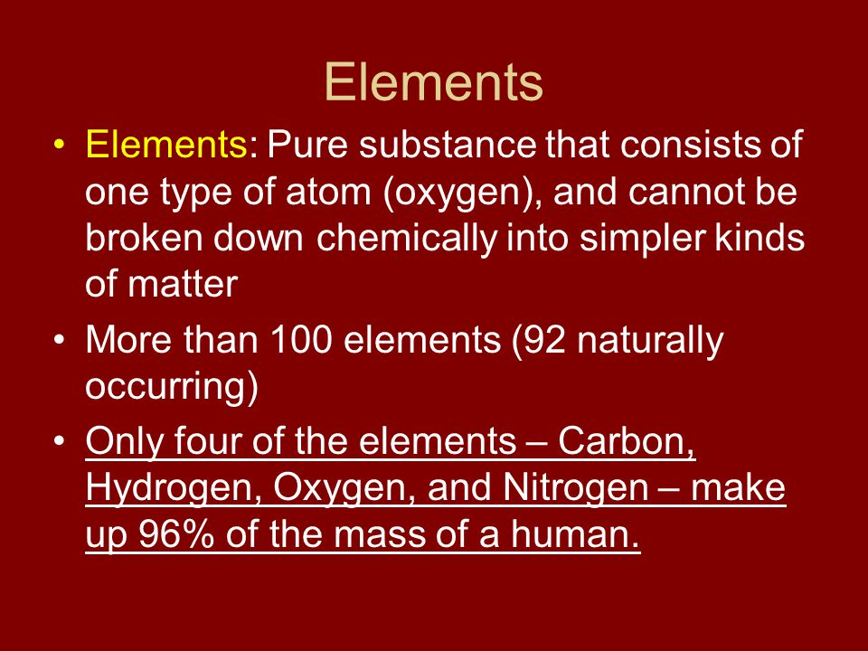 Elements Elements: Pure substance that consists of one type of atom (oxygen), and cannot be broken down chemically into simpler kinds of matter.