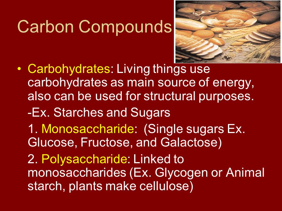 Carbon Compounds Carbohydrates: Living things use carbohydrates as main source of energy, also can be used for structural purposes.