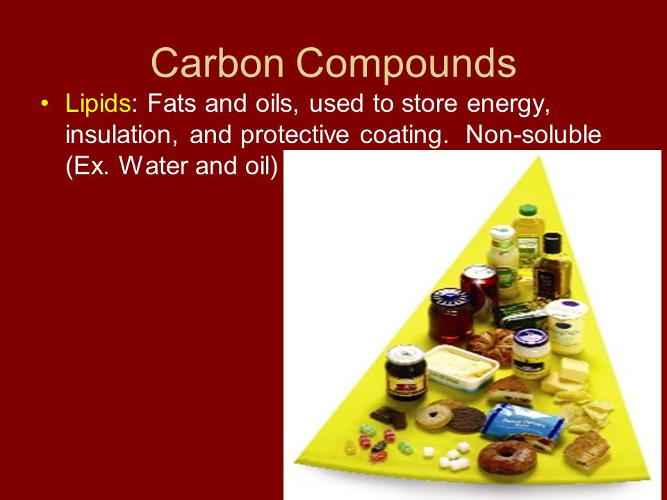 Carbon Compounds Lipids: Fats and oils, used to store energy, insulation, and protective coating.