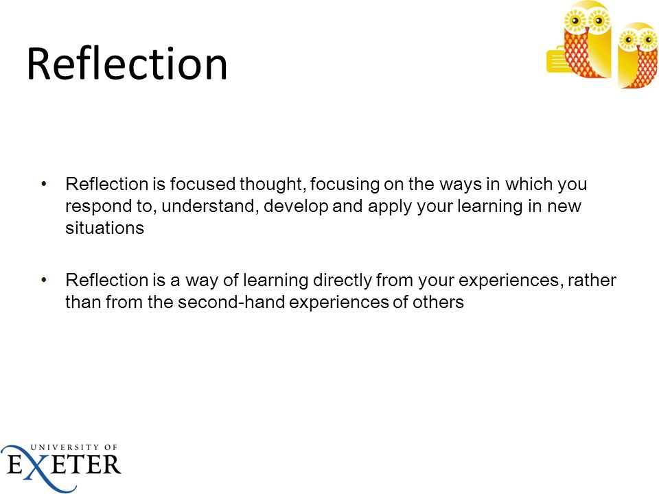 Reflection Reflection is focused thought, focusing on the ways in which you respond to, understand, develop and apply your learning in new situations.