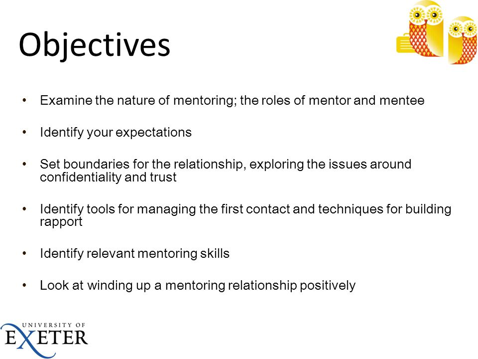 Objectives Examine the nature of mentoring; the roles of mentor and mentee. Identify your expectations.