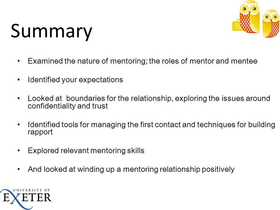 Summary Examined the nature of mentoring; the roles of mentor and mentee. Identified your expectations.