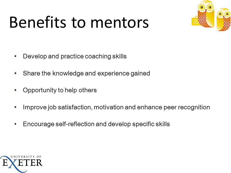 Benefits to mentors Develop and practice coaching skills