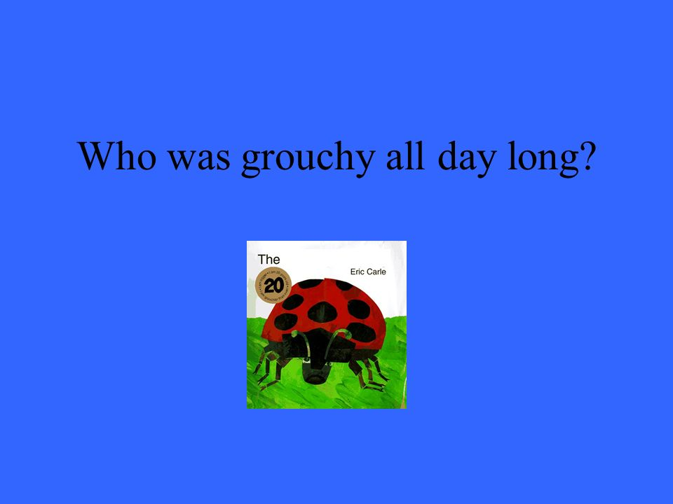 Who was grouchy all day long