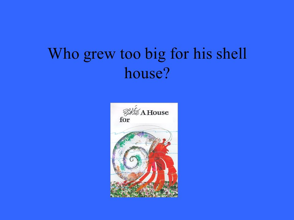 Who grew too big for his shell house
