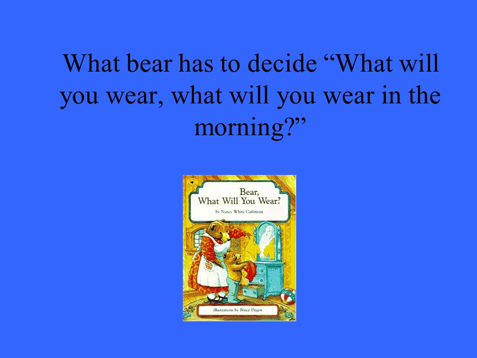 What bear has to decide What will you wear, what will you wear in the morning
