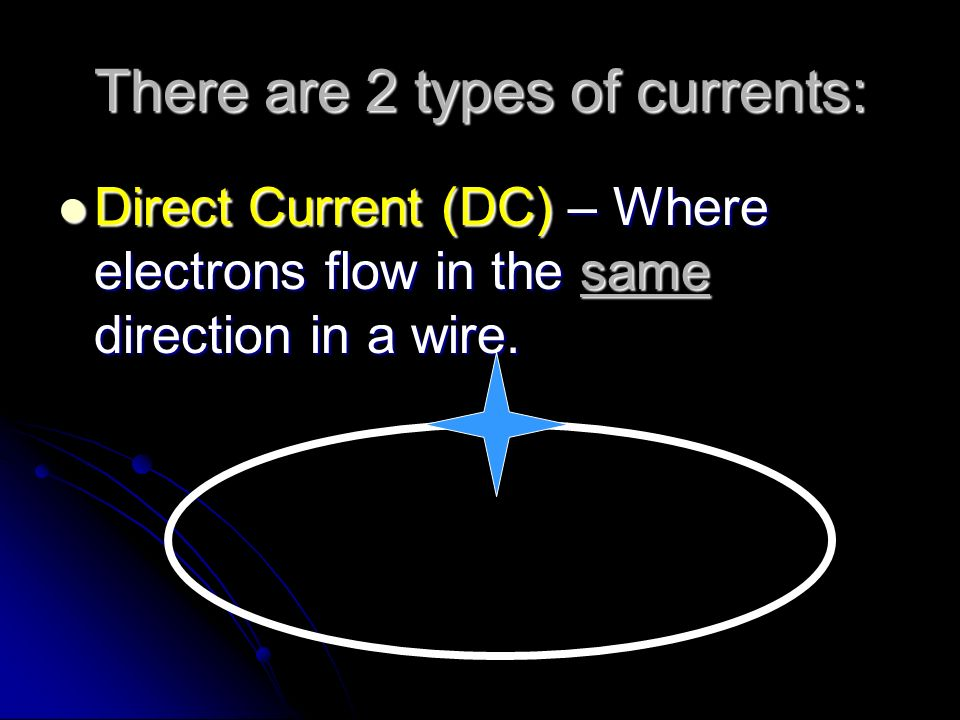 There are 2 types of currents: