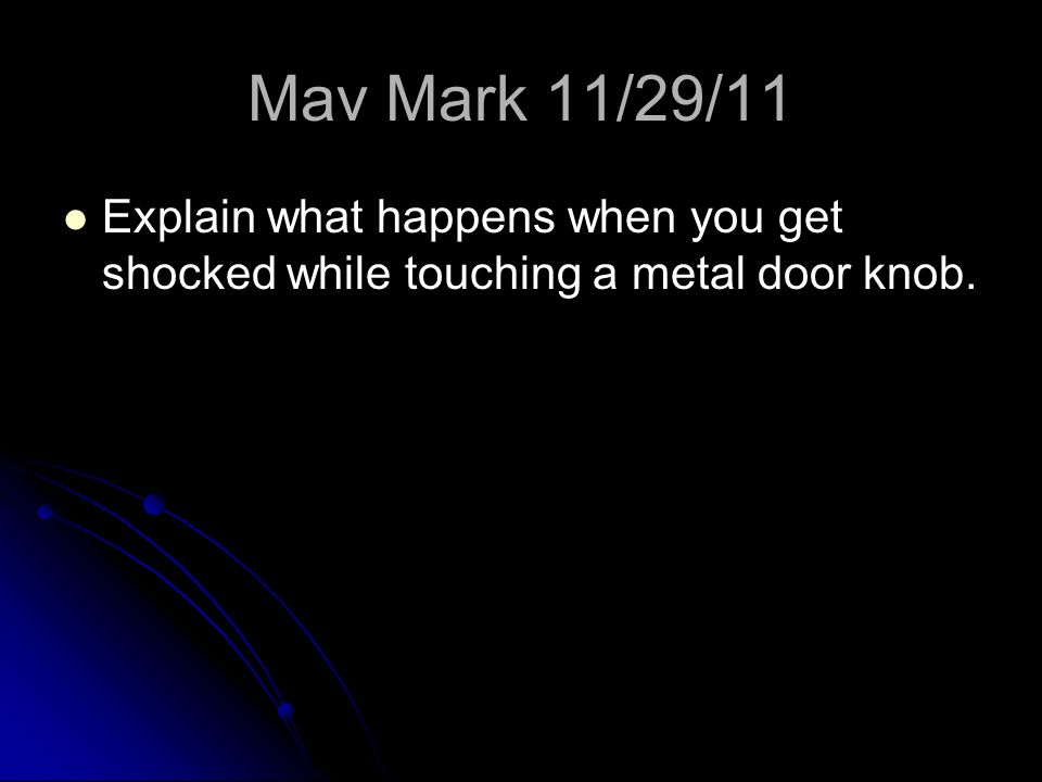 Mav Mark 11/29/11 Explain what happens when you get shocked while touching a metal door knob.