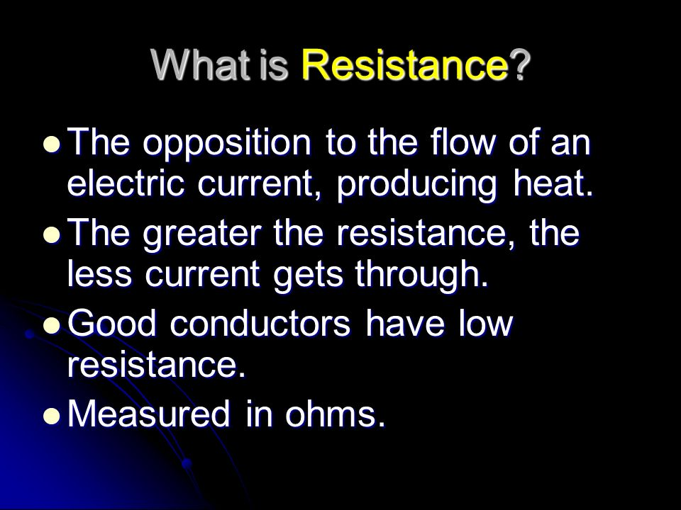 What is Resistance The opposition to the flow of an electric current, producing heat. The greater the resistance, the less current gets through.