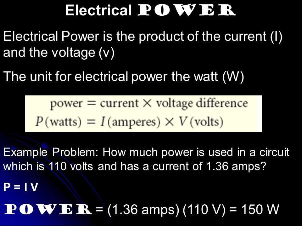 Electrical Power Electrical Power is the product of the current (I) and the voltage (v) The unit for electrical power the watt (W)