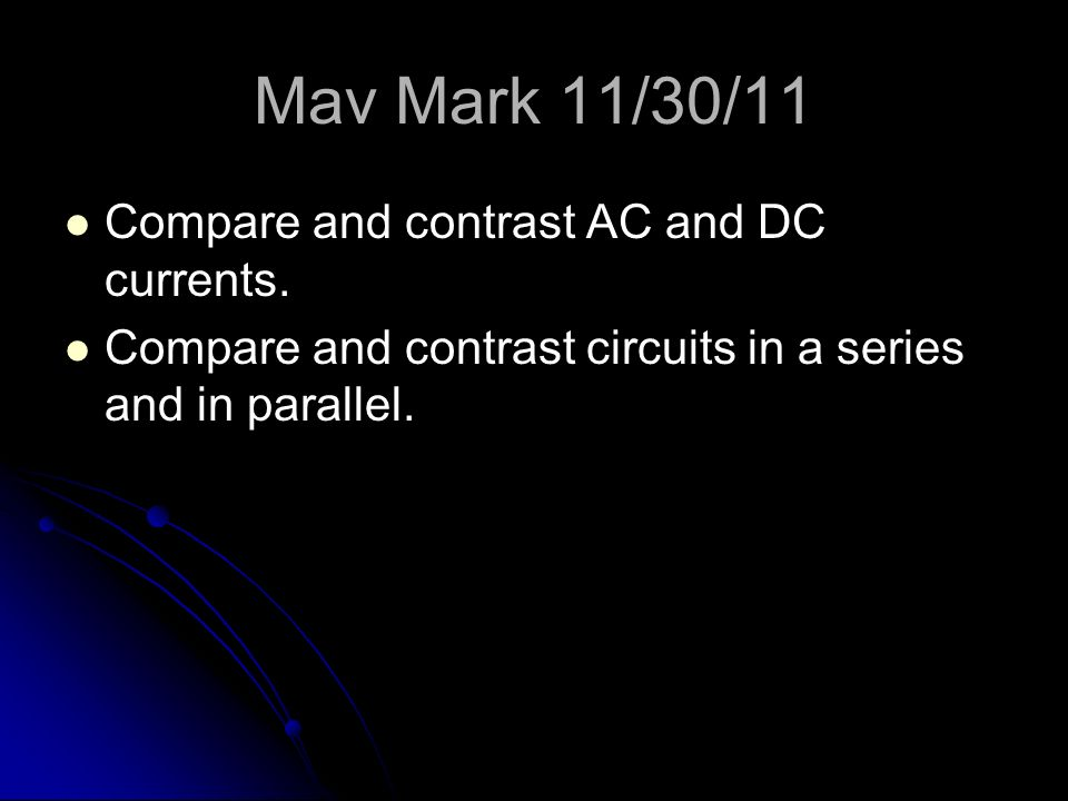 Mav Mark 11/30/11 Compare and contrast AC and DC currents.