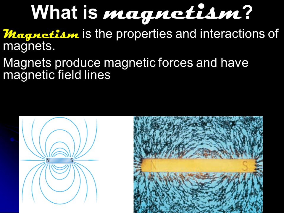 What is magnetism Magnetism is the properties and interactions of magnets. Magnets produce magnetic forces and have magnetic field lines.
