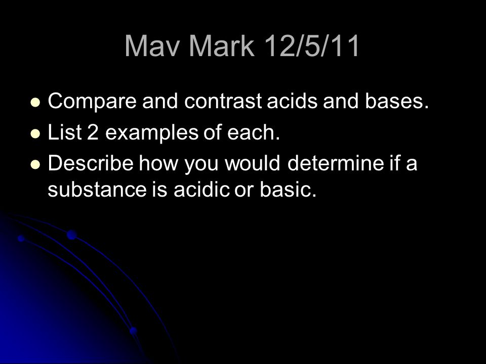 Mav Mark 12/5/11 Compare and contrast acids and bases.